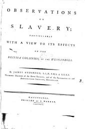 Observations on Slavery; Particularly with a View to Its Effects on the British Colonies, in the West-Indies. By James Anderson, ...