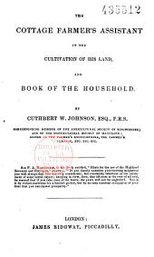 The Cottage Farmer's Assistant in the Cultivation of His Land, and Book of the Household