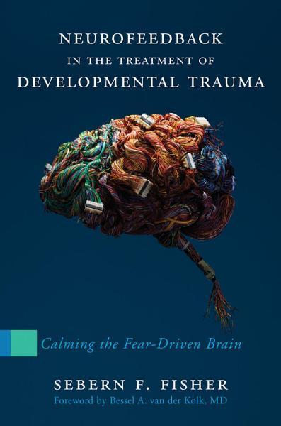 Download Neurofeedback in the Treatment of Developmental Trauma  Calming the Fear Driven Brain Book