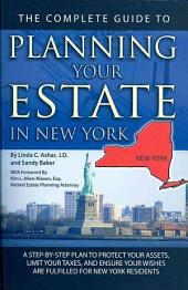 The Complete Guide to Planning Your Estate in New York: A Step-By-Step Plan to Protect Your Assets, Limit Your Taxes, and Ensure Your Wishes Are Fulfilled for New York Residents
