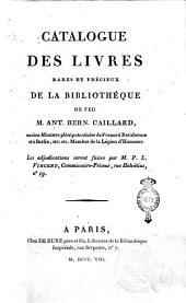 Catalogue des livres rares et précieux de la bibliothèque de feu m. Ant. Bern. Caillard, ancien Ministre ..