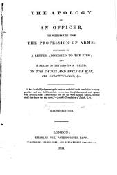 The Apology of an Officer, for Withdrawing from the Profession of Arms: Contained in a Letter Addressed to the King : and a Series of Letters to a Friend on the Causes and Evils of War, Its Unlawfulness, &c