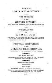 Obstetrical works. The anatomy of the gravid uterus: with practical inferences relative to pregnancy and labour. Observations on abortion; containing an account of the manner in which it takes place; the causes which produce it; and the method of preventing or treating it. [From the 2d London ed., improved by the author] Practical observations on the uterine hemorrhage; with remarks on the management of the placenta ...