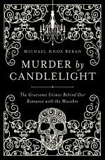Murder by Candlelight: The Gruesome Crimes Behind Our Romance with the Macabre