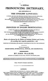 A critical pronouncing dictionary and expositor of the English language: To which are prefixed, principles of English pronunciation: ... Likewise, Rules to be observed by the Natives of Scotland, Ireland, and London, for avoiding their respective peculiarities and directions to foreigners, for acquiring a knowledge of the use of this dictionary : The whole interspersed with observations, etymological, critical, and grammatical