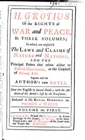 H. Grotius Of the Rights of War and Peace: In which are Explain'd the Laws and Claims of Nature and Nations, and the Principal Points that Relate Either to Publick Government, Or the Conduct of Private Life. Together with the Author's Own Notes. Done Into English by Several Hands. in three volumes