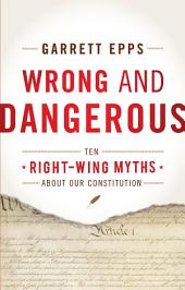 Wrong and Dangerous: Ten Right Wing Myths about Our Constitution