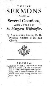 Twelve Sermons Preach'd on Several Occasions, at the Church of St. Margaret Westminster: By Alexander Innes, ...
