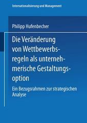 Die Veränderung von Wettbewerbsregeln als unternehmerische Gestaltungsoption: Ein Bezugsrahmen zur strategischen Analyse