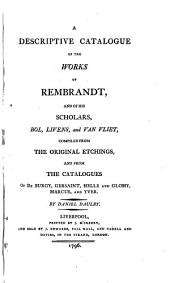 A Descriptive Catalogue of the Works of Rembrandt, and of His Scholars, Bol, Livens, and Van Vliet,: Compiled from the Original Etchings, and from the Catalogues of De Burgy, Gersaint, Helle and Glomy, Marcus, and Yver, Part 1