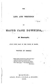 The Life and Writings of Major Jack Downing: Pseud. of Downingville, Away Down East in the State of Maine