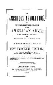 The American Revolution: From the Commencement to the Disbanding of the American Army; Given in the Form of a Daily Journal, with the Exact Dates of All the Important Events; Also, a Biographical Sketch of All the Most Prominent Generals