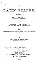 A Latin reader: intended as a companion to the author's Latin grammar, with references, suggestions, notes and vocabulary