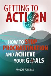 Getting to Action: How to Stop Procrastination and Achieve Your Goals