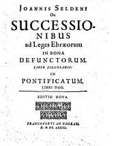 Joannis Seldeni De Successionibus ad Leges Ebraeorum In Bona Defunctorum. Liber Singularis: In Pontificatum, Libri Duo