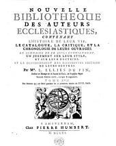 NOUVELLE BIBLIOTHEQUE DES AUTEURS ECCLESIASTIQUES: CONTENANT L'HISTOIRE DE LEUR VIE, LE CATALOGUE, LA CRITIQUE, ET LA CHRONOLOGIE DE LEURS OUVRAGES. LE SOMMAIRE DE CE QU'ILS CONTIENNENT, UN JUGEMENT SUR LEUR STYLE, ET SUR LEUR DOCTRINE; ET LE DENOMBREMENT DES DIFFERENTES EDITIONS DE LEURS OEUVRES, Volume17