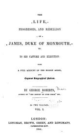 The Life, Progresses, and Rebellion of James, Duke of Monmouth: To His Capture and Execution: with a Full Account of the Bloody Assize, and Copious Biographical Notices, Volume 1