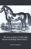 The New System of Educating Horses Including Instructions on Feeding, Watering, Stabling, Shoeing, Etc. with Practical Treatment for Diseases