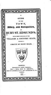 A Guide to the Town, Abbey and Antiquities of Bury St. Edmunds: With Brief Notices of the Villages & Country Seats Within a Circuit of Eight Miles