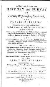 A New and Accurate History and Survey of London, Westminster, Southwark, and Places Adjacent;: Containing Whatever is Most Worthy of Notice in Their Ancient and Present State ... with the Charters, Laws, Customs, Rights, Liberties and Privileges of this Great Metropolis ...