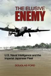 The Elusive Enemy: U.S. Naval Intelligence and the Imperial Japanese Fleet
