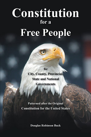 Constitution for a Free People  for City  County  Provincial  State and National Governments