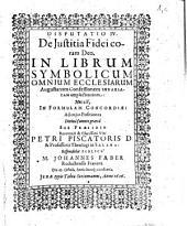 Disputatio IV. De Iustitia Fidei coram Deo: In Librum Symbolicum Omnium Ecclesiarum Augustanam Confessionem Invariatam amplectentium: Hoc est, In Formulam Concordiae