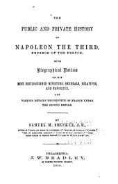 The Public and Private History of Napoleon the Third, Emperor of the French: With Biographical Notices of His Most Distinguished Ministers, Generals, Relatives, and Favorites