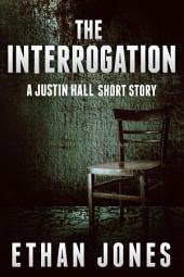 The Interrogation: A Justin Hall Spy Thiller: Action, Mystery, and Suspense Short Story