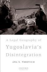 A Legal Geography of Yugoslavia s Disintegration PDF