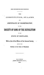 The Constitution, By-laws and Certificate of Incorporation of the Society of Sons of the Revolution in the State of Maryland: With a List of Officers of the General Society and of the Society in the State of Maryland