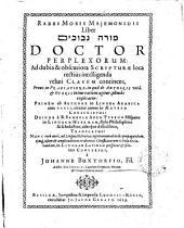 Rabbi Mosis Majemonidis Liber Moreh nevukhim Doctor perplexorum: ad dubia & obscuriora Scripturæ loca rectiùs intelligenda veluti clavem continens ... primum ab authore in lingua arabica ... conscriptus