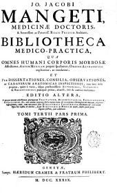 Jo. Jacobi mangeti ... Bibliotheca medico-practica: qua omnes humani corporis morbosae ... et per dissertationes, consilia observationes ... : tomi tertii pars prima