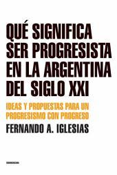 Qué significa ser progresista en la Argentina del siglo 21: Ideas y propuestas para un progresismo con progreso