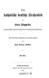 Das katholische deutsche Kirchenlied in seinen Singweisen von den frühesten Zeiten bis gegen Ende des siebzehnten Jahrhunderts: Band 1