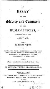 An Essay on the Slavery and Commerce of the Human Species: Particularly the African: in Three Parts. Translated from a Latin Dissertation, which was Honored with the First Prize in the University of Cambridge, for the Year 1785 .... With Additions ...