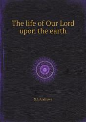 The Life Of Our Lord Upon The Earth Book PDF