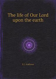 The Life Of Our Lord Upon The Earth
