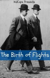 The Birth of Flights: A History of the Wright Brothers Just for Kids!