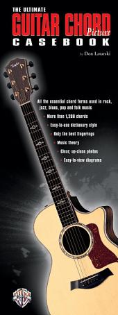 The Ultimate Guitar Chord Picture Casebook: All the Essential Chord Forms Used in Rock, Jazz, Blues, Pop and Folk Music
