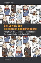 Die Gewalt des kollektiven Besserwissens: Kämpfe um die Anerkennung ausländischer Berufsqualifikationen in Deutschland