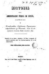 Historia de la Administración Pública de España en sus diferentes ramos de Derecho público, diplomacia, Organización administrativa y hacienda... seguida de un índice de libros originales de autores españoles sobre... Administración...