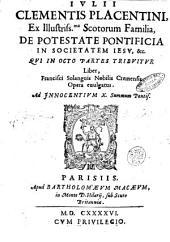 Iulij Clementis Placentini, ... De potestate pontificia in societatem Iesu, &c. qui octo partes tribuitur liber, Francisci Solanguis nobilis Cremensis opera euulgatus. ..