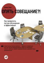 Опять совещание?!: Как превратить пустые обсуждения в эффективные