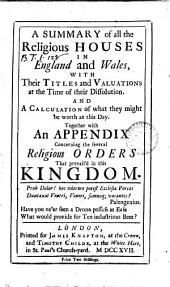 A Summary of All the Religious Houses in England and Wales, with Their Titles and Valuations at the Time of Their Dissolution. And a Calculation of what They Might be Worth at this Day. Together with an Appendix Containing the Several Religious Orders that Prevail'd in this Kingdom..