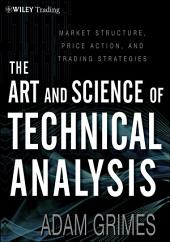 The Art and Science of Technical Analysis: Market Structure, Price Action, and Trading Strategies