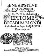 Aeneae Sylvii Piccolominei Postea Pii II. Pont. Max. Epitome Decadum Blondi Ab inclinatione Imperii ad Joh. XXIII. Papae tempora