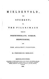 Mieldenvold, the Student: Or, The Pilgrimage Through Northumberland, Durham, Berwickshire, and the Adjacent Counties