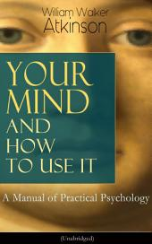 Your Mind and How to Use It: A Manual of Practical Psychology (Unabridged): From the American pioneer of the New Thought movement, known for Thought Vibration, The Secret of Success, The Arcane Teachings & Reincarnation and the Law of Karma