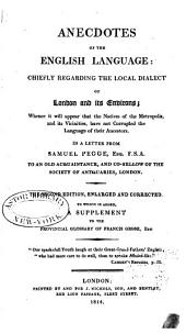 Anecdotes of the English Language: Chiefly Regarding the Local Dialect of London and Its Environs; Whence it Will Appear that the Natives of the Metropolis and Its Vicinities Have Not Corrupted the Language of Their Ancestors. In a Letter from Samuel Pegge ... to an Old Acquaintance, and Co-fellow of the Society of Antiquaries [!] London. To which is Added, a Supplement to the Provincial Glossary of Francis Grose